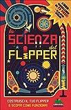 La scienza del flipper. Costruisci il tuo flipper e scopri come funziona! Con gadget