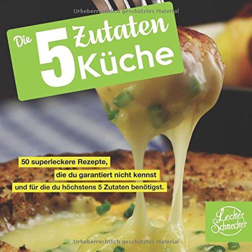 Die 5 Zutaten Küche: 50 superleckere Rezepte, die du garantiert nicht kennst und für die du höchstens 5 Zutaten benötigst. (Kochbuch)