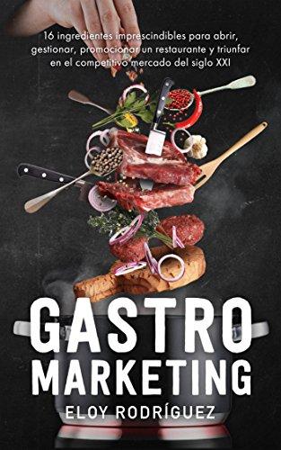 Gastromarketing: Los 16 ingredientes imprescindibles para abrir, gestionar, promocionar un restaurante y triunfar en el competitivo mercado del siglo xxi