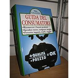 Guida del consumatore. Riconoscere i buoni prodotti: spendere meno, comprare meglio, prevenire inganni, truffe, raggiri