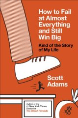How to Fail at Almost Everything and Still Win Big: Kind of the Story of My Life (Scott Adams)