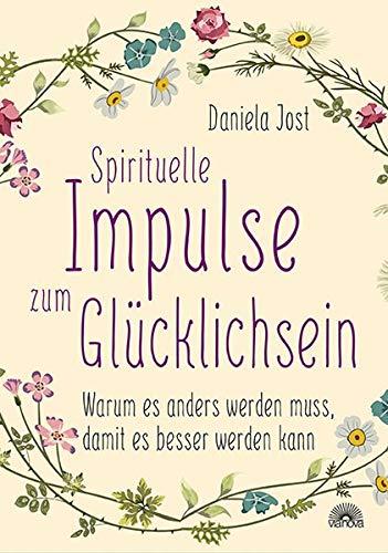 Spirituelle Impulse zum Glücklichsein: Warum es anders werden muss, damit es besser werden kann