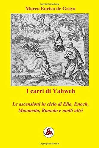 I carri di Yahweh: Le ascensioni in cielo di Elia, Enoch, Maometto e molti altri