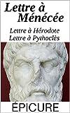 Epicure et le Bonheur : Lettre à Ménécée, Lettre à Pythoclès et Lettre à Hérodote, suivi de : Épicure, son époque, sa religion (commenté)