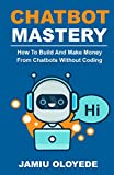Chatbot Mastery : How To Build And Make Money From Chatbot Without Coding (English Edition)