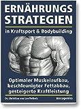 Ernährungsstrategien in Kraftsport und Bodybuilding: Optimaler Muskelaufbau, beschleunigter Fettabbau, gesteigerte Kraftleistung