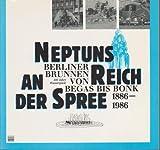 Neptuns Reich an der Spree. Berliner Brunnen von Begas bis Bonk. 100 Jahre Wasserspiele 1886-1986