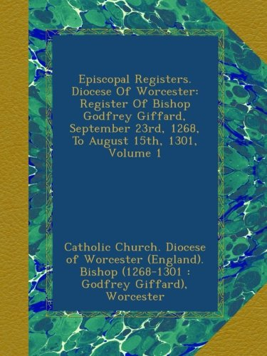Episcopal Registers. Diocese Of Worcester: Register Of Bishop Godfrey Giffard, September 23rd, 1268, To August 15th, 1301, Volume 1