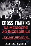 Cross Training Da Mediocre Ad Incredibile: Una Guida Completa Per Ottenere Risultati Migliori