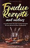 Fondue Rezepte mal anders: Das große Fondue Buch mit kreativen Rezepten für mehr Genuss mit Ihrem Fondue Gerät inkl. Dips und Brote