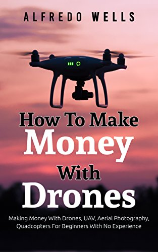 How To Make Money With Drones: Making Money With Drones, UAV, Aerial Photography, Quadcopters For Beginners With No Experience