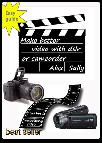 Make better videos with your dslr or camera: Filming with Canon and Nikon dslr, compact cameras and camcorder