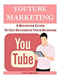 Youtube Marketing: A Beginner Guide To Get Success In Your Business: Volume 5 (Social Media Marketing)