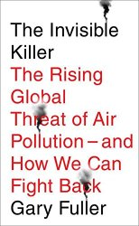 The Invisible Killer: The Rising Global Threat of Air Pollution - and How We Can Fight Back by [Fuller, Gary]