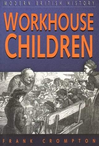 Workhouse Children: Infant and Child Paupers Under the Worcestershire Poor Law, 1780-1871 (Sutton studies in modern British history)