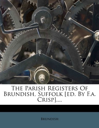 The Parish Registers Of Brundish, Suffolk [ed. By F.a. Crisp]....