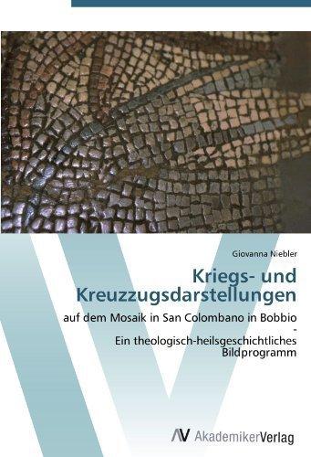 Kriegs- und Kreuzzugsdarstellungen: auf dem Mosaik in San Colombano in Bobbio - Ein theologisch-heilsgeschichtliches Bildprogramm (German Edition) by Niebler, Giovanna (2012) Paperback