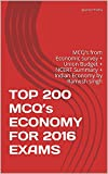 TOP 200 MCQ's  ECONOMY FOR 2016  EXAMS: MCQ's from Economic survey + Union Budget + NCERT Summary + Indian Economy by Ramesh singh