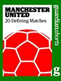 Manchester United: 20 Defining Matches (Guardian Shorts Book 44)