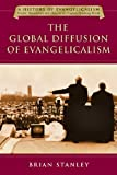 The Global Diffusion of Evangelicalism: The Age of Billy Graham and John Stott (History of Evangelicalism)