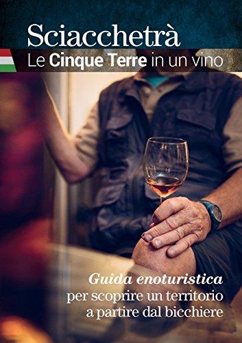 Sciacchetrà. Le Cinque Terre in un vino. Guida enoturistica per scoprire un territorio a partire dal bicchiere