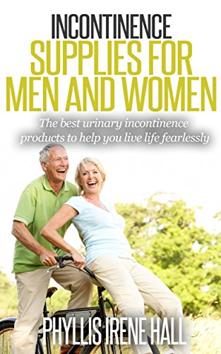 Urinary Incontinence Supplies for Men and Women: The Best Urinary Incontinence Products to Help You Live Life Fearlessly (stress incontinence, Bladder Problems, Bladder Leakage Book 1)