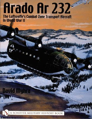 [(Arado Ar 232 : The Luftwaffe's Combat Zone Transport Aircraft in World War II)] [By (author) David Myhra] published on (September, 2004)