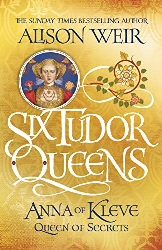 Six Tudor Queens: Anna of Kleve, Queen of Secrets: Six Tudor Queens 4 by [Weir, Alison]