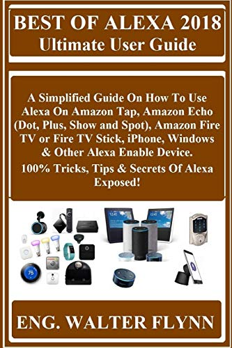 Best of Alexa 2018 Ultimate User Guide: A Simplified Guide on How to Use Alexa on Amazon Tap, Amazon Echo (Dot, Plus, Show and Spot), Amazon Fire TV ... 100% Tricks, Tips & Secrets of Alexa Exposed!