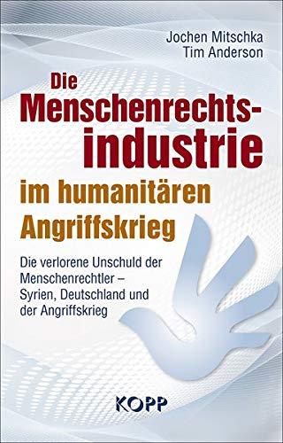 Die Menschenrechtsindustrie im humanitären Angriffskrieg: Die verlorene Unschuld der Menschenrechtler – Syrien, Deutschland und der Angriffskrieg