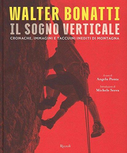 Walter Bonatti. Il sogno verticale. Cronache, immagini e taccuini inediti di montagna. Ediz....