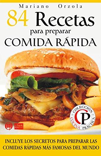 84 RECETAS PARA PREPARAR COMIDA RÁPIDA: Incluye los secretos para preparar las comidas rápidas más famosas del mundo (Colección Cocina Práctica)