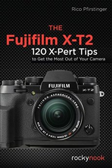 Fujifilm X-T2, the: 115 X-Pert Tips to Get the Most Out of Your Camera