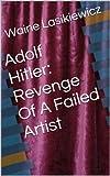 Adolf Hitler: Revenge Of A Failed Artist