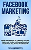 Facebook Marketing: World Class Strategies For Optimizing Your Page, Getting Lots of Likes and Creating Compelling Facebook Ads That Produce Powerful Results ... Business Advertising 1) (English Edition)