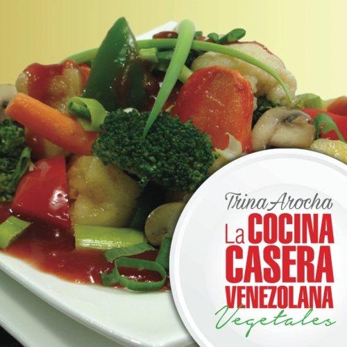 La cocina casera venezolana: Vegetales: Volume 1 (Cocina Cacera Venezolana)