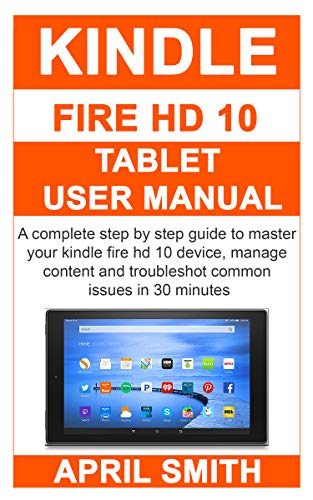 KINDLE FIRE HD 10 TABLET USER MANUAL: A complete step by step guide to master your kindle fire HD 10 device, manage content and troubleshot common issues in 30 minutes 1  KINDLE FIRE HD 10 TABLET USER MANUAL: A complete step by step guide to master your kindle fire HD 10 device, manage content and troubleshot common issues in 30 minutes 51koqdG6mTL
