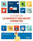 Le guide de la maison et des objets connectés: Domotique, smart home et maison connectée.