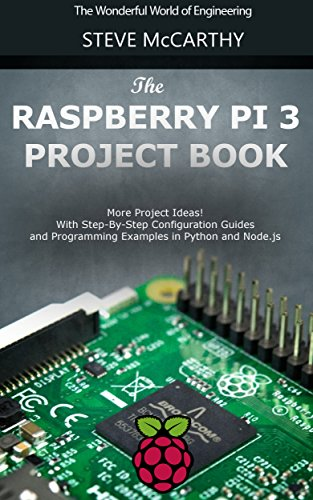The Raspberry Pi 3 Project Book: More Project Ideas! With Step-By-Step Configuration Guides and Programming Examples in Python and Node.js (Raspberry Pi For Beginners Book 2) (English Edition)