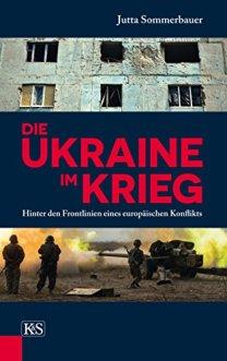 Die Ukraine im Krieg: Hinter den Frontlinien eines europäischen Konflikts von [Sommerbauer, Jutta]