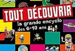 Tout découvrir – La grande encyclo des 6-10 ans : Histoire – Sciences – Géographie – Animaux