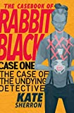 Case One: The Case of the Undying Detective (The Casebook of Rabbit Black 1)
