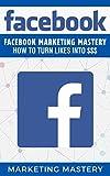 Facebook: Facebook Marketing Mastery - How To Turn Likes Into $$$ (Instagram,Twitter,LinkedIn,YouTube,Social Media Marketing,Snapchat,Facebook 5)