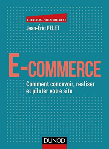 E-commerce - Comment concevoir, réaliser et piloter votre site: Comment concevoir, réaliser et...