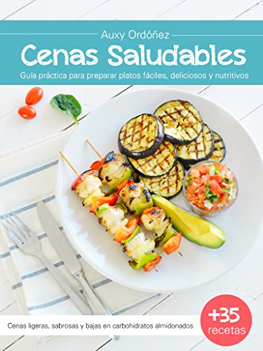 CENAS SALUDABLES: Guía práctica para preparar platos fáciles, deliciosos y nutritivos (Cenas Saludables guía práctica)