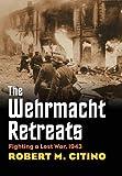 Wehrmacht Retreats: Fighting a Lost War, 1943 (Modern War Studies)