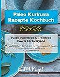 Paleo Kurkuma Rezepte Kochbuch - Paleo Superfood & Brainfood Power For Everyone: Mit natürlichen Curcuma Gerichten zu maximalen Erfolgen - glutenfrei, laktosefrei und zuckerfrei - Curcuma Edition