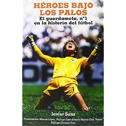 Héroes Bajo Los Palos: El Guardameta, Nº 1 En La Historia Del Fútbol