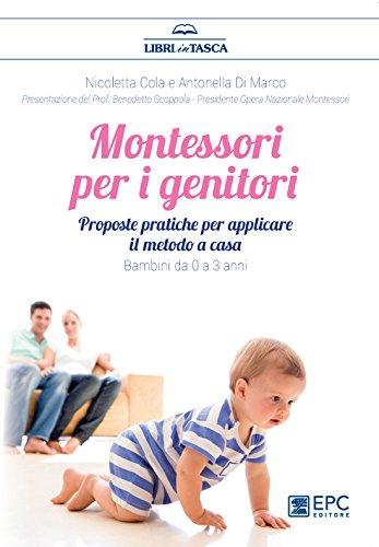 Montessori per i genitori: Proposte pratiche per un ambiente Montessori a casa. Bambini da 0 a 3...