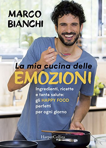 La mia cucina delle emozioni. Ingredienti, ricette e tanta salute: gli happy food perfetti per ogni...